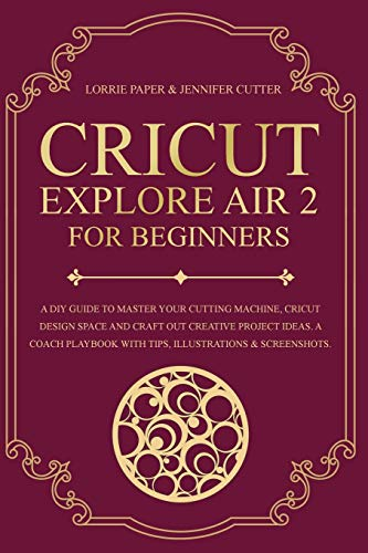 Cricut Explore Air 2 For Beginners: A DIY Guide to Master Your Cutting Machine, Cricut Design Space and Craft Out Creative Project Ideas. A Coach Playbook With Tips, Illustration & Screenshots
