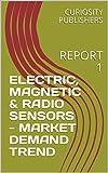 ELECTRIC, MAGNETIC & RADIO SENSORS - MARKET DEMAND TREND: REPORT 1 (English Edition)