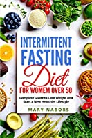 Intermittent Fasting Diet for Women Over 50: Complete Guide to Lose Weight and Start a New Healthier Lifestyle