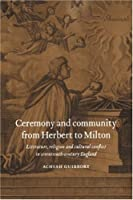 Ceremony and Community from Herbert to Milton: Literature, Religion and Cultural Conflict in Seventeenth-Century England