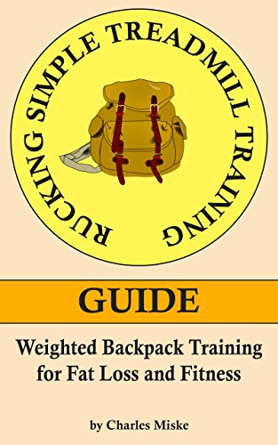 Rucking Simple Treadmill Training Guide: Weighted Backpack Training for Fat Loss and Fitness