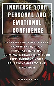 INCREASE YOUR PERSONAL AND EMOTIONAL CONFIDENCE : DEVELOP LEGITIMATE SELF-CONFIDENCE, STOP PROCRASTINATING, ELIMINATE FEAR FROM YOUR LIFE, IMPROVE YOUR RELATIONSHIPS TO THE MAXIMUM