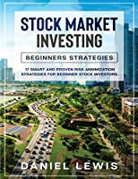Stock Market Investing: BEGINNERS' STRATEGIES : 17 smart and proven risk-minimization strategies for beginner stock investors.