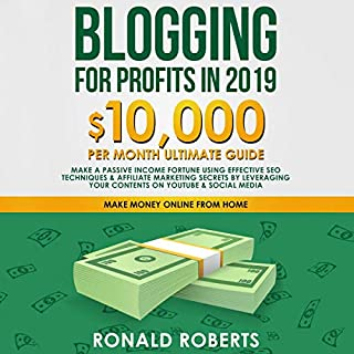 Blogging for Profits in 2019     10,000/Month Ultimate Guide - Make a Passive Income Fortune Using Effective SEO Techniques & Affiliate Marketing Secrets by Leveraging Your Contents on YouTube & Social Media              By:                                                                                                                                 Ronald Roberts                               Narrated by:                                                                                                                                 Doug Eisengrein                      Length: 3 hrs and 10 mins     Not rated yet     Overall 0.0