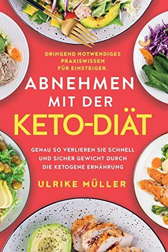 Abnehmen mit der Keto-Diät: Dringend notwendiges Praxiswissen für Einsteiger. Genau so verlieren Sie schnell und sicher Gewicht durch die ketogene Ernährung