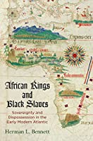 African Kings and Black Slaves: Sovereignty and Dispossession in the Early Modern Atlantic (The Early Modern Americas)