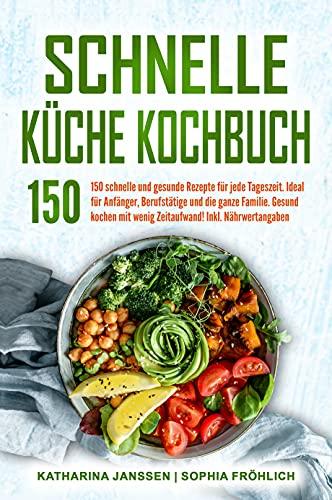 Schnelle Küche Kochbuch: 150 schnelle und gesunde Rezepte für jede Tageszeit. Ideal für Anfänger, Berufstätige und die ganze Familie. Gesund kochen mit wenig Zeitaufwand! Inkl. Nährwertangaben