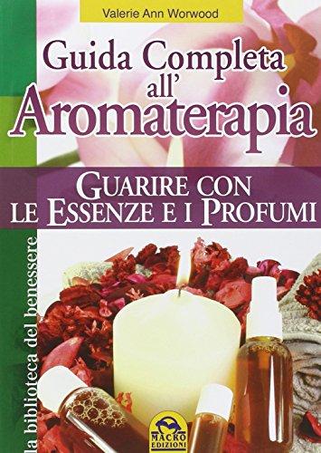 Guida completa all\'aromaterapia. Guarire con le essenze e i profumi