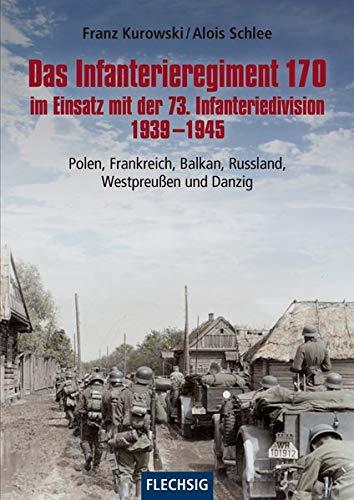 Das Infanterieregiment 170 im Einsatz mit der 73. Infanteriedivision 1939-1945: Polen, Frankreich, Balkan, Russland, Westpreußen und Danzig (Flechsig - Geschichte/Zeitgeschichte)