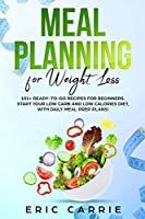 Meal Planning For Weight Loss: 101+ ready-to-go recipes for beginners. Start your Low Carb and Low Calories diet, with daily meal prep plans!