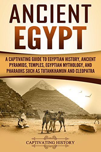 Ancient Egypt: A Captivating Guide to Egyptian History, Ancient Pyramids, Temples, Egyptian Mythology, and Pharaohs such as Tutankhamun and Cleopatra (Captivating History)
