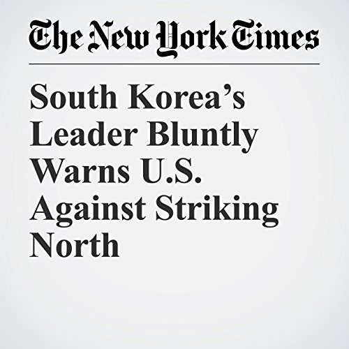South Korea's Leader Bluntly Warns U.S. Against Striking North copertina