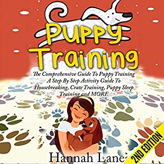 Puppy Training: The Comprehensive Guide to Puppy Training      A Step-by-Step Activity Guide to: Housebreaking, Crate Training, Puppy Sleep Training and More              By:                                                                                                                                 Hannah Lane                               Narrated by:                                                                                                                                 Cynthia Piwowarczyk                      Length: 1 hr and 47 mins     Not rated yet     Overall 0.0