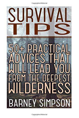 Survival Tips: 50+ Practical Advices That Will Lead You From The Deepest Wilderness