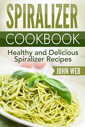 Spiralizer: Spiralizer Cookbook - Healthy And Delicious Spiralizer Recipes (Spiralizer Recipes, Spiralizer Cooking, Spiralizer Vegetable) (English Edition)