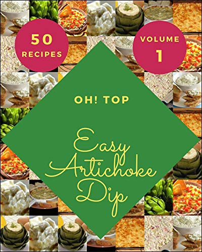 Oh! Top 50 Easy Artichoke Dip Recipes Volume 1: Let's Get Started with The Best Easy Artichoke Dip Cookbook! (English Edition)