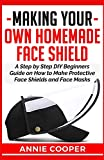MAKING YOUR OWN HOMEMADE FACE SHIELD: A Step by Step DIY Beginners Guide on How to Make Protective Face Shields and Face Masks (infectious disease protection, surgical, reusable washable travel size