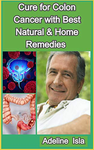 Amazon Com Cure For Colon Cancer With Best Natural Home Remedies Ebook Isla Adeline Kindle Store