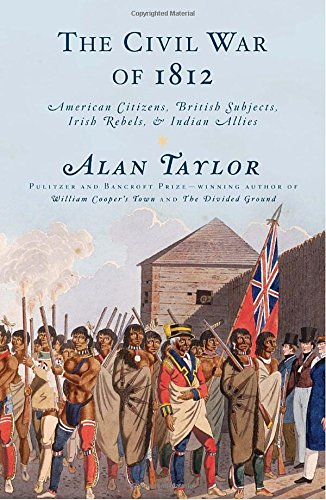 The Civil War of 1812: American Citizens, British Subjects, Irish Rebels, Indian Allies