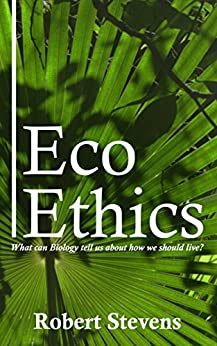 [Robert Stevens]のEco Ethics: What can Biology tell us about how we should live? (English Edition)