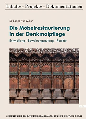Die Möbelrestaurierung in der Denkmalpflege: Entwicklung - Bewahrungsauftrag - Realität (Schriftenreihe des Bayerischen Landesamtes für Denkmalpflege ... / Inhalte - Projekte - Dokumentationen)