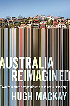 Australia Reimagined: Towards a More Compassionate, Less Anxious Society by [Hugh Mackay]