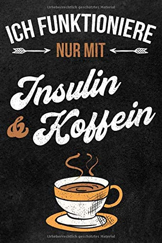 Ich funktioniere nur mit Insulin & Koffein: Lustiges Kaffee Diabetes Journal, Blutzucker Tagebuch und Insulin Logbuch für Diabetiker zum Ausfüllen und Eintragen für 53 Wochen