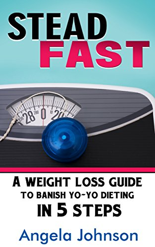 Steadfast: A Weight Loss Guide to Banish Yo-Yo Dieting in 5 Steps by [Angela Johnson]