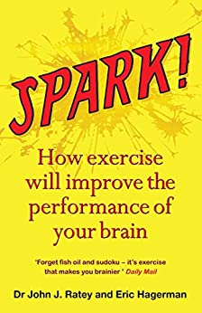 Spark: How exercise will improve the performance of your brain by [Dr John J. Ratey, Eric Hagerman, John Ratey]