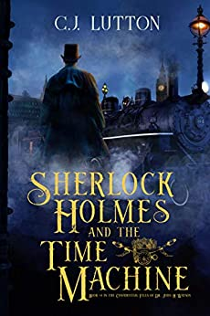 Sherlock Holmes and the Time Machine: Book #4 in the Confidential Files of Dr. John H. Watson by [CJ Lutton]