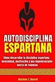AUTODISCIPLINA ESPARTANA - CÓMO DESARROLLAR LA DISCIPLINA ESPARTANA, MENTALIDAD, MOTIVACIÓN Y UNA INQUEBRANTABLE FUERZA DE VOLUNTAD