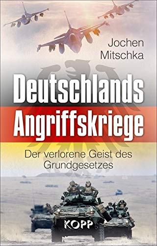 Deutschlands Angriffskriege: Der verlorene Geist des Grundgesetzes