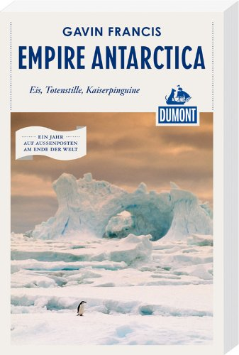 Empire Antarctica (DuMont Reiseabenteuer): Eis, Totenstille, Kaiserpinguine