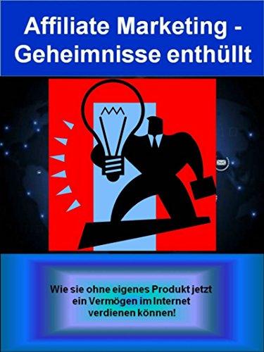 Affiliate Marketing - Geheimnisse enthüllt: Was ist überhaupt Affiliate-Marketing (bzw. Partnerprogramme)? (German Edition)