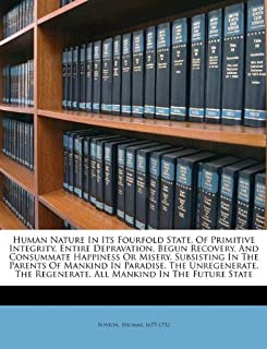 Human Nature In Its Fourfold State, Of Primitive Integrity, Entire Depravation, Begun Recovery, And Consummate Happiness Or Misery. Subsisting In The ... Regenerate. All Mankind In The Future State