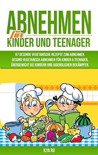 ABNEHMEN FÜR KINDER UND TEENAGER: 67 GESUNDE VEGETARISCHE REZEPTE ZUM