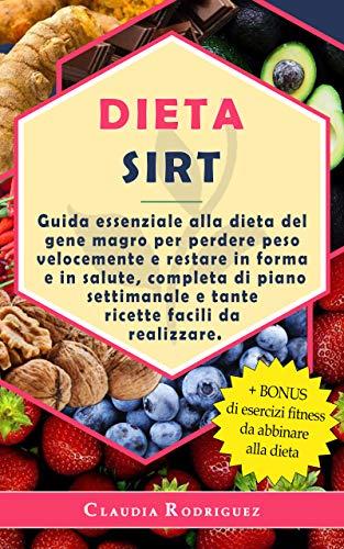 DIETA SIRT: Guida essenziale alla dieta del gene magro per perdere peso velocemente e restare in forma e in salute, completa di piano settimanale e tante ricette facili da realizzare.