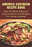 America Southern Recipe Book: How To Make Delicious Food At Home And Recipes For Home Cooking: Southern Recipes For Dinner