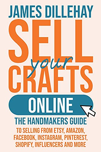 Sell Your Crafts Online: The Handmaker's Guide to Selling from Etsy, Amazon, Facebook, Instagram, Pinterest, Shopify, Influencers and More