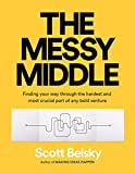 The Messy Middle: Finding Your Way Through the Hardest and Most Crucial Part of Any Bold Venture - Scott Belsky