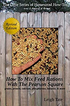 How To Mix Your Own Feed Rations With The Pearson Square: grains, protein, calcium, phosphorous, balance, & more (The Little Series of Homestead How-Tos from 5 Acres & A Dream Book 4) by [Leigh Tate]