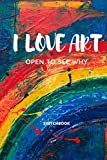 I Love Art Open to See Why: Sketchbook Colorful Cover 6x9in 120 Pages for Drawing Then Showing Your Art to Your Friends