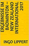 Ergebnisse im Badminton – New Zealand International 2017 (Sportstatistik 655) (German Edition)