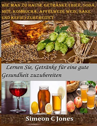 Wie man zu Hause Getränke (Bier, Soda, Met, Kombucha, Apfelwein, Wein, Sake und Kefir) zubereitet: Lernen Sie, Getränke für eine gute Gesundheit zuzubereiten