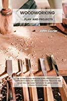Woodworking Plan and Projects: The Ultimate Skill-Building Guide. Renovate Your Home With Simple DIY Wood Furniture Projects and Ideas You Can Easily Replicate to Add a Unique Touch to Your Home