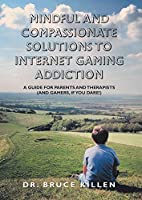 Mindful and Compassionate Solutions to Internet Gaming Addiction: A Guide for Parents and Therapists and Gamers, If You Dare!