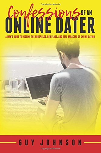 Confessions Of An Online Dater: A Man's Guide to Dodging the Minefields, Red Flags, and Deal Break