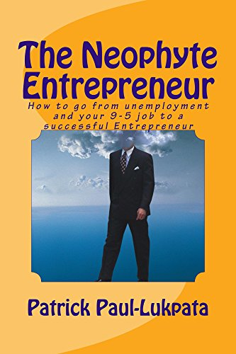Book: THE NEOPHYTE ENTREPRENEUR - How to Go From Unemployment and your 9-5 Job To A Successful Entrepreneur. by Patrick Paul-Lukpata