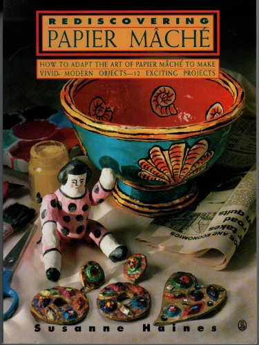 Rediscovering Papier MacHe/How to Adapt the Art of Papier MacHe to Make Vivid, Modern Objects-12 Exciting Projects