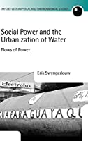 Social Power and the Urbanization of Water: Flows of Power (Oxford Geographical and Environmental Studies Series)